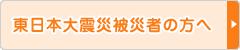 東日本大震災被災者の方へ